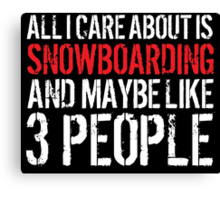 Cool 'All I Care About Is Snowboarding And Maybe Like 3 People' Tshirt, Accessories and Gifts Canvas Print
