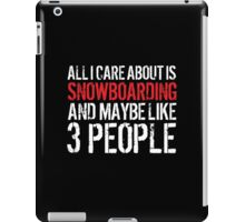 Cool 'All I Care About Is Snowboarding And Maybe Like 3 People' Tshirt, Accessories and Gifts iPad Case/Skin