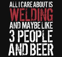 Hilarious 'All I Care About Is Welding And Maybe Like 3 People And Beer' Tshirt, Accessories and Gifts by Albany Retro