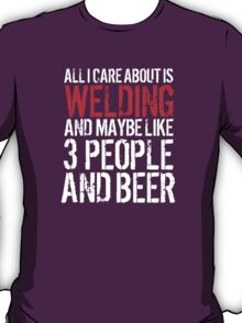 Hilarious 'All I Care About Is Welding And Maybe Like 3 People And Beer' Tshirt, Accessories and Gifts T-Shirt