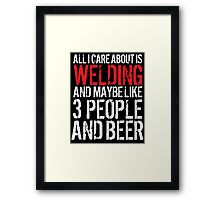 Hilarious 'All I Care About Is Welding And Maybe Like 3 People And Beer' Tshirt, Accessories and Gifts Framed Print