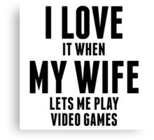 When My Wife Lets Me Play Video Games Canvas Print