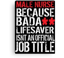 Hilarious 'Male Nurse because Badass Lifesaver Isn't an Official Job Title' Tshirt, Accessories and Gifts Canvas Print