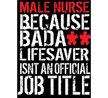 Hilarious 'Male Nurse because Badass Lifesaver Isn't an Official Job Title' Tshirt, Accessories and Gifts Photographic Print