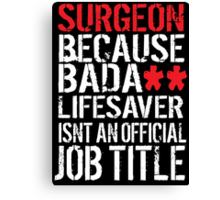 Humorous 'Surgeon because Badass Lifesaver Isn't an Official Job Title' Tshirt, Accessories and Gifts Canvas Print