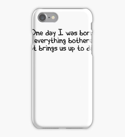 One day I was born. Then everything bothered me. That brings us up to date. iPhone Case/Skin