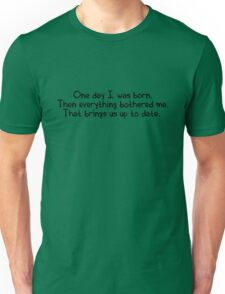 One day I was born. Then everything bothered me. That brings us up to date. Unisex T-Shirt