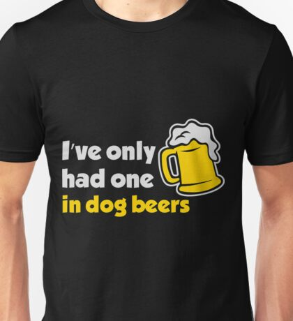 I ve Only Had One In Dog Beers Unisex T-Shirt