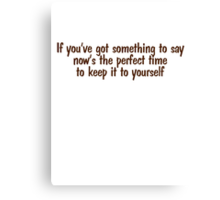 If you've got something to say, now's the perfect time to keep it to yourself Canvas Print