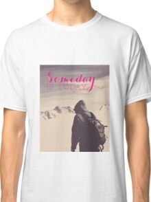 SomeDay IS Today Classic T-Shirt