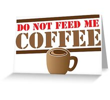 DO NOT FEED ME COFFEE Greeting Card