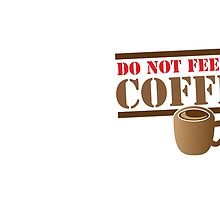 DO NOT FEED ME COFFEE by jazzydevil
