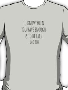 To know when you have enough is to be rich- Lao Tzu T-Shirt