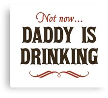 Not Now, Daddy is Drinking Canvas Print
