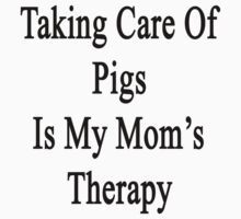 Taking Care Of Pigs Is My Mom's Therapy  by supernova23
