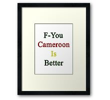 F-You Cameroon Is Better  Framed Print