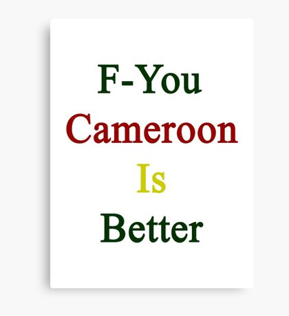 F-You Cameroon Is Better  Canvas Print