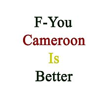 F-You Cameroon Is Better  Photographic Print