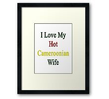 I Love My Hot Cameroonian Wife  Framed Print
