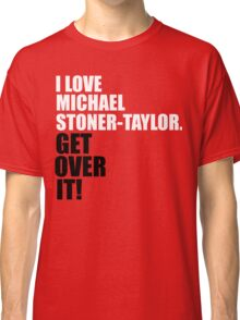 I Love Michael Stoner-Taylor. Get Over It! Classic T-Shirt