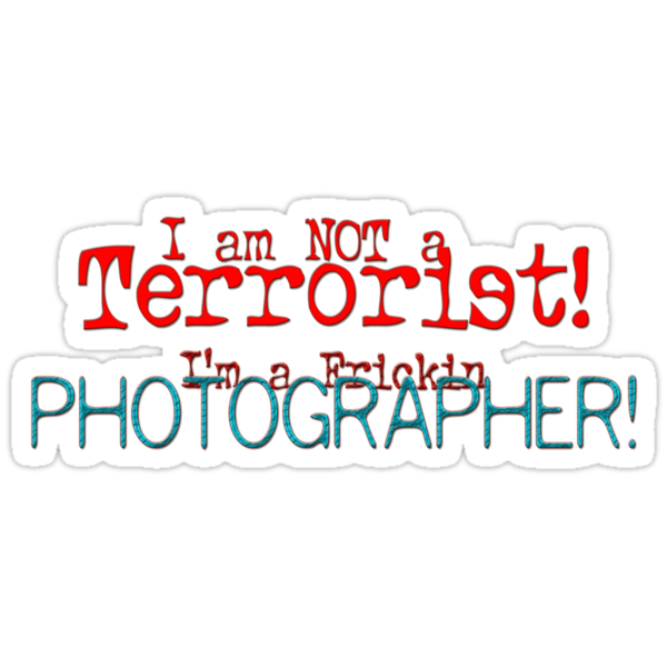 I am not a Terrorist -- I'm a frickin' Photographer! by John  De Bord Photography