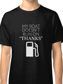 "My Boat Doesn't Run on ""THANKS"" Classic T-Shirt"