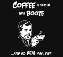 Coffee is Better than Booze...Said No Real Man, Ever by Samuel Sheats