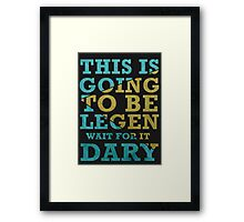 This is going to be Legen -Wait  for it-  Dary Framed Print