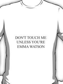 don't touch me unless you're emma watson T-Shirt