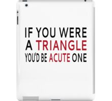 If You Were A Triangle, You'd Be Acute One iPad Case/Skin