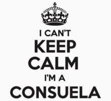 I cant keep calm Im a CONSUELA by icant