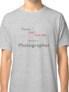 Please don't hurt me - I am just a Photographer Classic T-Shirt