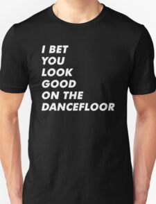 I Bet You Look Good On The Dancefloor T-Shirt