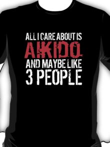 Humorous 'All I Care About Is Aikido And Maybe Like 3 People' Tshirt, Accessories and Gifts T-Shirt