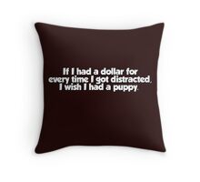 If I had a dollar for every time I got distracted, I wish I had a puppy Throw Pillow