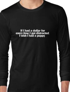 If I had a dollar for every time I got distracted, I wish I had a puppy Long Sleeve T-Shirt