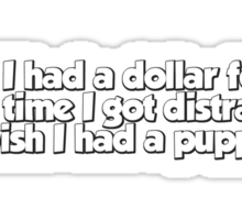 If I had a dollar for every time I got distracted, I wish I had a puppy Sticker