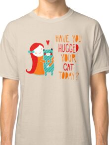 Have You Hugged Your Cat Today? Classic T-Shirt