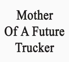 Mother Of A Future Trucker  by supernova23