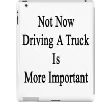 Not Now Driving A Truck Is More Important  iPad Case/Skin