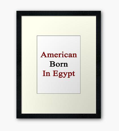 American Born In Egypt  Framed Print