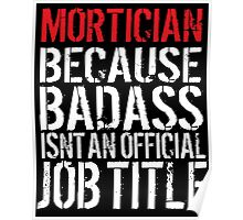 Excellent 'Mortician because Badass Isn't an Official Job Title' Tshirt, Accessories and Gifts Poster