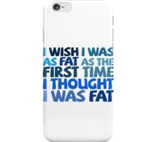 I wish I was as fat as the first time I thought I was fat iPhone Case/Skin