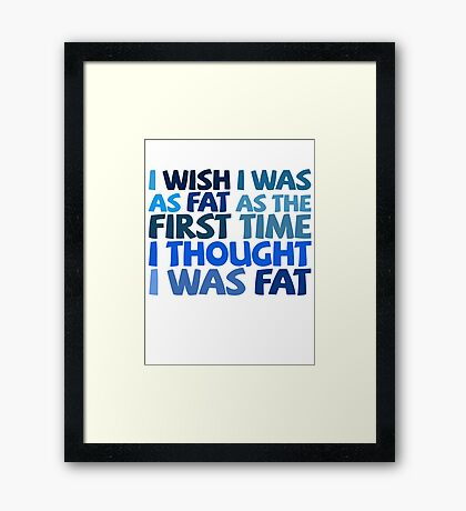 I wish I was as fat as the first time I thought I was fat Framed Print