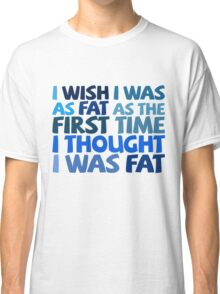 I wish I was as fat as the first time I thought I was fat Classic T-Shirt
