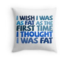 I wish I was as fat as the first time I thought I was fat Throw Pillow