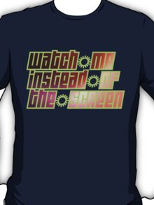 watch me instead of the screen T-Shirt