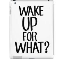 Wake up for what? iPad Case/Skin