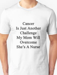 Cancer Is Just Another Challenge My Mom Will Overcome She's A Nurse  T-Shirt