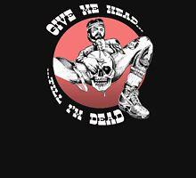Give Me Head...Till I'm Dead Unisex T-Shirt
